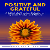 Positive and Grateful: A Subliminal Affirmations Collection for Happiness, Gratitude and Positivity - Mondo Collections
