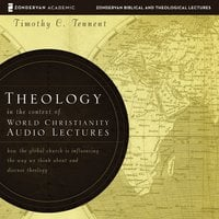 Theology in the Context of World Christianity: Audio Lectures – How the Global Church Is Influencing the Way We Think about and Discuss Theology - Timothy C. Tennent
