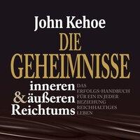 Die Geheimnisse inneren und äußeren Reichtums: Das Erfolgs-Handbuch für ein in jeder Beziehung reichhaltiges Leben - John Kehoe