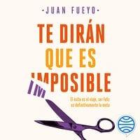 Te dirán que es imposible - Juan Fueyo