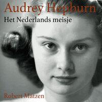 Audrey Hepburn - Het Nederlandse meisje - Robert Matzen