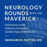 Neurology Rounds with the Maverick - Bernard M. Patten