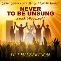 Never to be Unsung, a rock trilogy, Volume 1 - JT Thilbertson