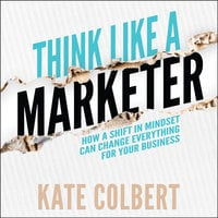 Think Like a Marketer: How a Shift in Mindset Can Change Everything for Your Business - Kate Colbert