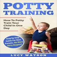 Potty Training: How To Potty Train Your Child In One Day - Lucy Watson