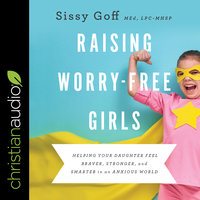 Raising Worry-Free Girls: Helping Your Daughter Feel Braver, Stronger, and Smarter in an Anxious World - Sissy Goff