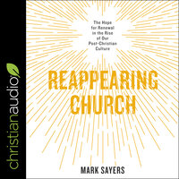 Reappearing Church: The Hope for Renewal in the Rise of Our Post-Christian Culture - Mark Sayers