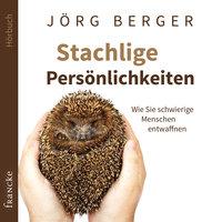Stachlige Persönlichkeiten: Wie Sie schwierige Menschen entwaffnen - Jörg Berger