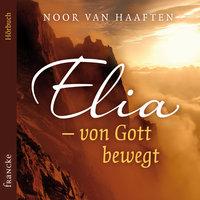 Elia – von Gott bewegt - Noor van Haaften