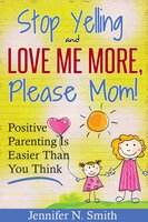 """Stop Yelling And Love Me More, Please Mom!"" Positive Parenting Is Easier Than You Think - Jennifer N. Smith"