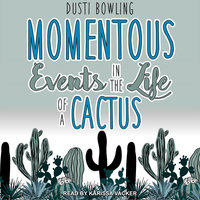 Momentous Events in the Life of a Cactus - Dusti Bowling