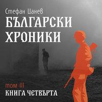 Български хроники Том 3. Книга четвърта - Стефан Цанев