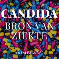 Candida, bron van ziekte: Wat Candida is en hoe je er van af komt - Kaj Alexander de Vries