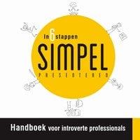 In 6 stappen SIMPEL presenteren: Handboek voor introverte professionals - Steven Lips