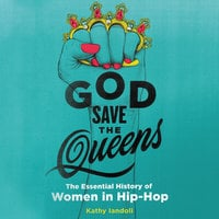 God Save the Queens: The Essential History of Women in Hip-Hop - Kathy Iandoli