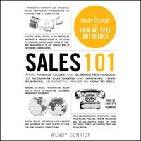 Sales 101: From Finding Leads and Closing Techniques to Retaining Customers and Growing Your Business, an Essential Primer on How to Sell - Wendy Connick