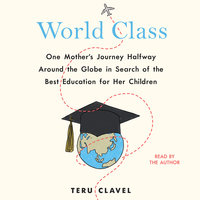 World Class: One Mother's Journey Halfway Around the Globe in Search of the Best Education for Her Children - Teru Clavel