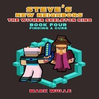Steve's New Neighbors: The Wither Skeleton King (Book 4) – Finding a Cure (An Unofficial Minecraft Diary Book) - Mark Mulle