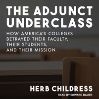 The Adjunct Underclass: How America's Colleges Betrayed Their Faculty, Their Students, and Their Mission - Herb Childress