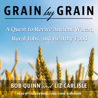 Grain by Grain: A Quest to Revive Ancient Wheat, Rural Jobs, and Healthy Food - Liz Carlisle,Bob Quinn