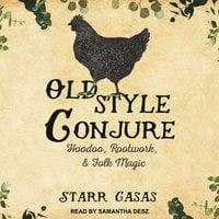 Old Style Conjure: Hoodoo, Rootwork, & Folk Magic - Starr Casas