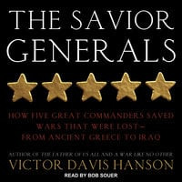 The Savior Generals: How Five Great Commanders Saved Wars That Were Lost – From Ancient Greece to Iraq - Victor Davis Hanson