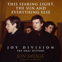 This Searing Light, the Sun and Everything Else – Joy Division: The Oral History - Jon Savage