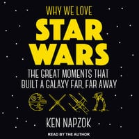 Why We Love Star Wars: The Great Moments That Built A Galaxy Far, Far Away - Ken Napzok