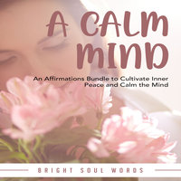 A Calm Mind: An Affirmations Bundle to Cultivate Inner Peace and Calm the Mind - Bright Soul Words
