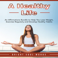 A Healthy Life: An Affirmations Bundle to Help You Lose Weight, Exercise Regularly and Develop Healthy Habits - Bright Soul Words