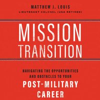 Mission Transition: Navigating the Opportunities and Obstacles to Your Post-Military Career - Matthew J. Louis