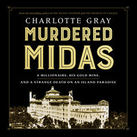 Murdered Midas: A Millionaire, His Gold Mine, and a Strange Death on an Island Paradise - Charlotte Gray