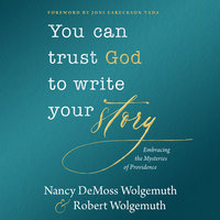 You Can Trust God to Write Your Story: Embracing the Mysteries of Providence - Nancy DeMoss Wolgemuth,Robert D. Wolgemuth
