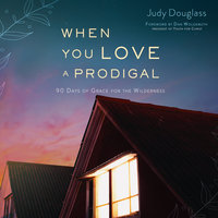 When You Love a Prodigal: 90 Days of Grace for the Wilderness - Judy Douglass