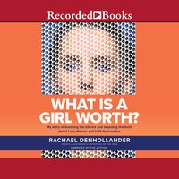 What is a Girl Worth? – My Story Of Breaking The Silence and Exposing The Truth About Larry Nassar and USA Gymnastics - Rachael Denhollander