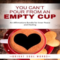 You Can't Pour from an Empty Cup: An Affirmations Bundle for Inner Peace and Healing - Bright Soul Words