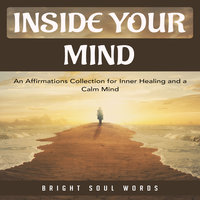 Inside Your Mind: An Affirmations Collection for Inner Healing and a Calm Mind - Bright Soul Words