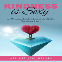 Kindness is Sexy: An Affirmations Bundle to Become More Kind to Yourself and Others - Bright Soul Words