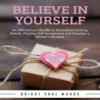 Believe in Yourself: An Affirmations Bundle to Overcome Limiting Beliefs, Practice Self Acceptance and Develop a Winner's Mindset - Bright Soul Words