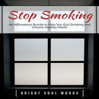Stop Smoking: An Affirmations Bundle to Help You Quit Smoking and Choose Healthy Habits - Bright Soul Words
