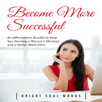 Become More Successful: An Affirmations Bundle to Help You Develop a Winner's Mindset and a Stellar Work Ethic - Bright Soul Words