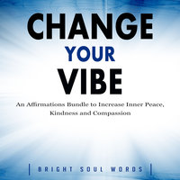 Change Your Vibe: An Affirmations Bundle to Increase Inner Peace, Kindness and Compassion - Bright Soul Words
