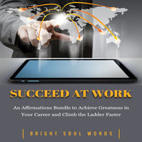 Succeed at Work: An Affirmations Bundle to Achieve Greatness in Your Career and Climb the Ladder Faster - Bright Soul Words