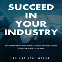 Succeed in Your Industry: An Affirmations Bundle to Achieve Success Faster with a Winner's Mindset - Bright Soul Words