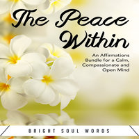 The Peace Within: An Affirmations Bundle for a Calm, Compassionate and Open Mind - Bright Soul Words