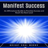 Manifest Success: An Affirmations Bundle to Prioritize Success and Reach the Next Level - Bright Soul Words