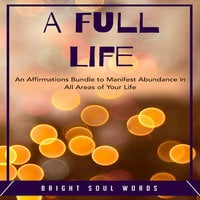 A Full Life: An Affirmations Bundle to Manifest Abundance in All Areas of Your Life - Bright Soul Words