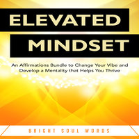 Elevated Mindset: An Affirmations Bundle to Change Your Vibe and Develop a Mentality that Helps You Thrive - Bright Soul Words