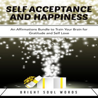 Self Acceptance and Happiness: An Affirmations Bundle to Train Your Brain for Gratitude and Self Love - Bright Soul Words