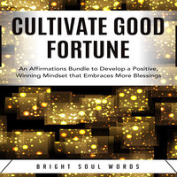 Cultivate Good Fortune: An Affirmations Bundle to Develop a Positive, Winning Mindset that Embraces More Blessings - Bright Soul Words